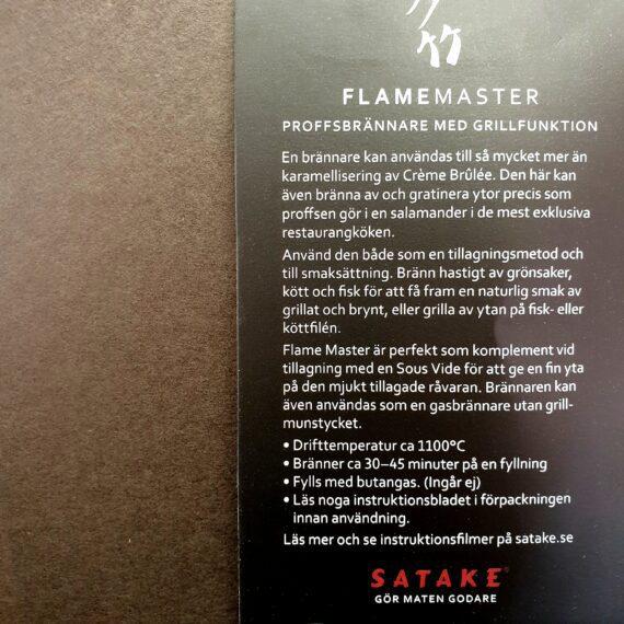 """Satake Flame Master Satake Flame Master är en handhållen salamander som används för searing av kött, fisk, grönsaker eller som en klassisk creme brulee brännare. Med en gasbrännare som denna kan du snabbt skapa en yta på din maträtt. Satake Flame Master är inte bara effektiv - den är riktigt snygg också med sin fräcka industridesign. Det är med andra ord en gasbrännare som du kan låta stå framme i köket (eller hänga upp metall öglan - varför inte med denna snygga köttkrok?!) Munstycke för Searing Searing munstycket i brons/kopparfärg har ett par lager av ett finmaskigt nät. Dessa nät får gasen att övergå till en bredare låga där gasen också förbränns något innan det når råvaran, något som minskar risken att doft av butangas skall sätta sig i råvaran. Med searing munstycket på plats kommer det inte stå en vass låga ut genom nätet utan istället uppnår du en mer strålande värme som når över 1000 grader. Munstycket skall hållas mycket nära råvaran, testa dig fram. Munstycket tas bort på en sekund i de fall du önskar en konventionell gasbrännare för köket, desserter etc. Sous vide Satake Flame Master kan vara den ultimata lösningen för dig som kör kött eller fisk sous vide och önskar att hastigt och hett bränna av köttet för fin yta utan att tända din Kamado Jr Hög Kapacitet Denna högeffektiva gasbrännare för köket kan arbeta med temperaturer runt 1100 grader. Vid denna temperatur skapas smaker som inte kommer fram på en råvara som saknar en bränd eller karamelliserad yta. Lång driftstid Satake Flame Master fylls med vanlig """"tändaregas"""" (butangas) och en full tank räcker ca 30 minuter. Säkerhet Denna köksbrännare från Satake är givetvis CE märkt och har ett säkerhetslås för tändfunktionen. När hjulet för släppa på gas är ur sitt stängda läge, går inte antändningsknappen att trycka in, med mindre än att du för upp säkerhetsspärren."""