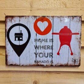 """Tavla, plåtskylt """"Home is where..."""" Plåtskylt vintage metall, Metalltavla för kök, utekök, grillhörna, BBQ, Bar, Mancave Dekorera din favoritplats med skyltar i plåt och metalltavlor i rustik vintage design som bjuder in till ett skratt eller två ;) Hemtrevlig tavla som håller bättre än den som du nyss själv virkade på kvällskursen - """"Home is where your Kamado is"""". En given present till gubben eller gumman som skall få en Kamado i present eller som redan lever sitt liv fastkedjad i en. BBQmonster har en häftig samling tavlor i metall som kan vara den perfekta presenten eller tillbehöret till presenten som gör pricken över i:et, eller """"the prick over the eye"""" som man säger i Amerikat... Metalltavlor för grill och BBQ är efterfrågade dekorer till utekök, mancaves och grillhörnor och med BBQmonsters uppsättning är chansen god att du hittar något som passar just dig eller den person du skall köpa presenten till. Presenttips: hitta en tavla som förstärker budskapet på din present, exempelvis en termometer i combo med tavlan """"steak timer"""" Livsnjutare, Foodies och grillare är ofta glada för både god mat och god dryck. Därför kretsar många av dessa metalltavlor på tema Mat, såsom recepttavlor (för exempelvis Pulled pork, Revben / Ribs och Brisket). Eller Dryck (whisky, bourbon, beer, öl, IPA, Cider, Stout och inte minst modedrycken GIN). Tavlorna i metall finns i ett antal olika format, men där det vanligaste är måtten 20 x 30 (stående) cm eller 30 x 20 (liggande). Det finns även ett par större modeller (bland annat runda). Tavlorna har en vikt kant så inga vassa kanter existerar. Hörnen är försedda med hål (på det fyrkantiga tavlorna) där du enkelt med två eller fyra spik eller skruvar fäster upp tavlan på underlaget. Du kan även använda dubbelhäftande tejp om det passar bättre mot underlaget. Du hittar alla tavlor under kategorin Tavlor metall"""
