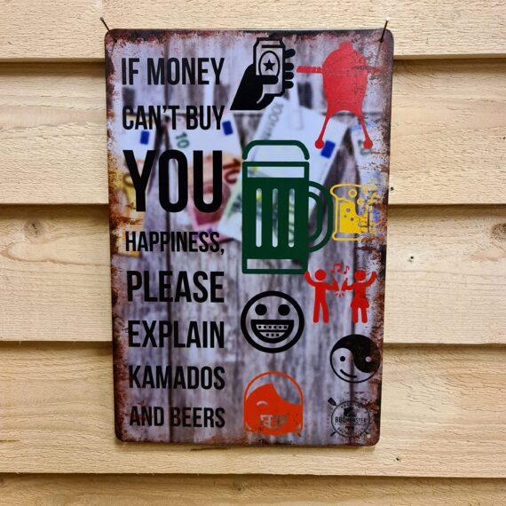 """Tavla skylt """"If money can´t buy you happiness"""" Vintage skyltar i plåt. Skylt för kök, utekök, grillhörna, BBQ, Bar, Mancave Dekorera din favoritplats med skyltar och metalltavlor i rustik vintage design som bjuder in till ett skratt eller två ;) """"Om inte lycka kan köpas för pengar, vänligen förklara Kamado´s och öl!"""" """"If money can´t buy you happiness please explain Kamados and beers!""""Ja, vi är många Kamado entusiaster och beerlovers som skriver under på detta talesätt. Tavlor i metall och plåtskyltar? BBQmonster har en häftig samling tavlor och skyltar i metall som kan vara den perfekta presenten eller tillbehöret till presenten som gör pricken över i:et, eller """"the prick over the eye"""" som man säger i Amerikat... Metalltavlor för grill och BBQ är efterfrågade dekorer till utekök, mancaves och grillhörnor och med BBQmonsters uppsättning är chansen god att du hittar en skylt som passar just dig eller den person du skall köpa presenten till. Ett presenttips kan vara att om du köper låt säga ett paket spanska ginglas att då komplettera med en skylt som förstärker budskapet. Samma sak kan appliceras Ölglas, Kamados osv. Livsnjutare, Foodies och grillare är ofta glada för både god mat och god dryck. Därför kretsar många av dessa vintage skyltar och metalltavlor på tema Mat, såsom recepttavlor (för exempelvis Pulled pork, Revben / Ribs och Brisket). Eller Dryck (whisky, bourbon, beer, öl, IPA, Cider, Stout och inte minst modedrycken GIN). Formatet Tavlorna i metall finns i ett antal olika format, men där det vanligaste är måtten 20 x 30 (stående) cm eller 30 x 20 (liggande). Det finns även ett par större modeller (bland annat runda). Skyltarna har en vikt kant så inga vassa kanter existerar. Hörnen är försedda med hål (på det fyrkantiga tavlorna) där du enkelt med två eller fyra spik eller skruvar fäster upp tavlan på underlaget. Du kan även använda dubbelhäftande tejp om det passar bättre mot underlaget. If money can´t buy you happiness, please explain Kamado and Beers Du"""